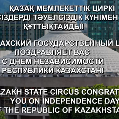 THE KAZAKH STATE CIRCUS CONGRATULATES YOU ON INDEPENDANCE DAY OF THE REPUBLIC OF KAZAKHSTAN!